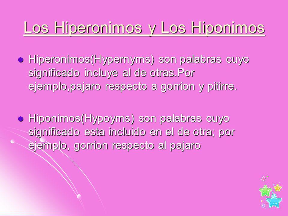 Los Hiperonimos y Los Hiponimos Hiperonimos(Hypernyms) son palabras cuyo significado incluye al de otras.Por ejemplo,pajaro respecto a gorrion y pitir