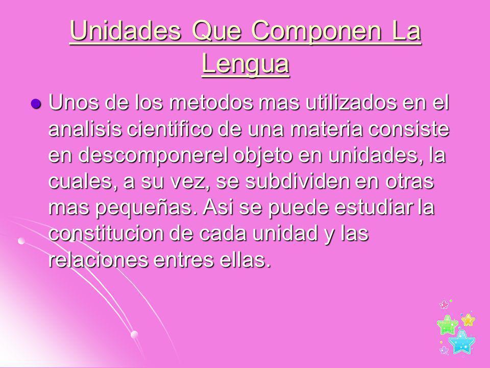 Unidades Que Componen La Lengua Unos de los metodos mas utilizados en el analisis cientifico de una materia consiste en descomponerel objeto en unidad