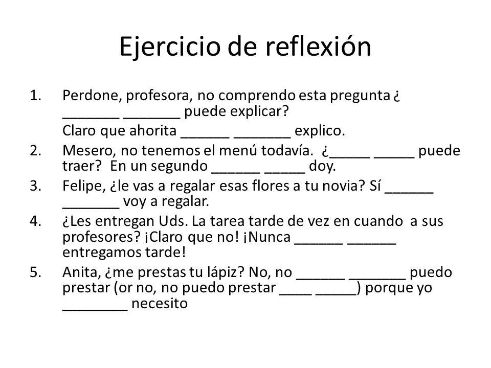 Ejercicio de reflexión 1.Perdone, profesora, no comprendo esta pregunta ¿ _______ _______ puede explicar? Claro que ahorita ______ _______ explico. 2.