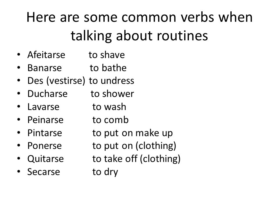 Here are some common verbs when talking about routines Afeitarse to shave Banarse to bathe Des (vestirse) to undress Ducharse to shower Lavarse to was