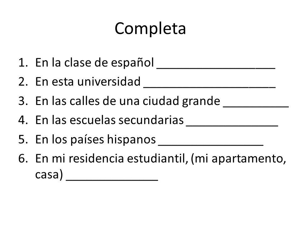 Completa 1.En la clase de español __________________ 2.En esta universidad ____________________ 3.En las calles de una ciudad grande __________ 4.En l