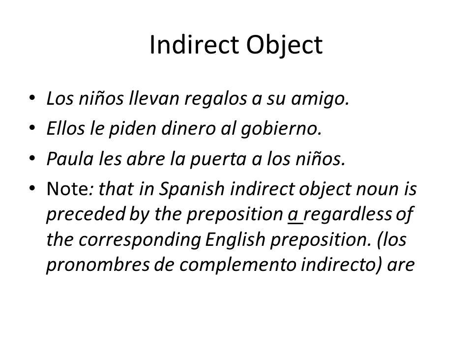 Indirect Object Los niños llevan regalos a su amigo. Ellos le piden dinero al gobierno. Paula les abre la puerta a los niños. Note: that in Spanish in