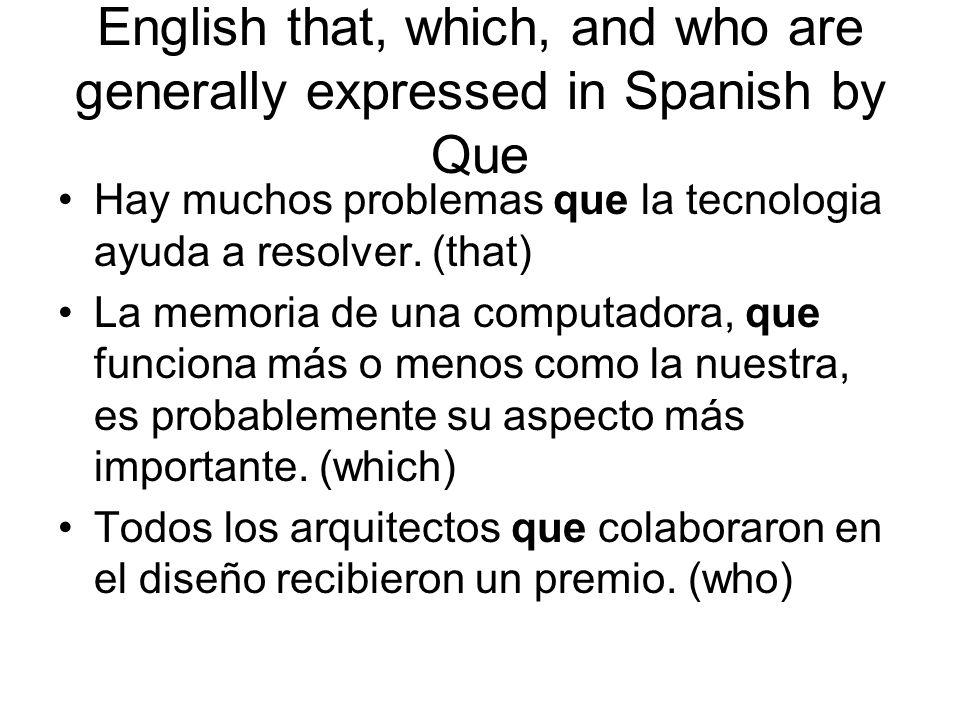 English that, which, and who are generally expressed in Spanish by Que Hay muchos problemas que la tecnologia ayuda a resolver. (that) La memoria de u
