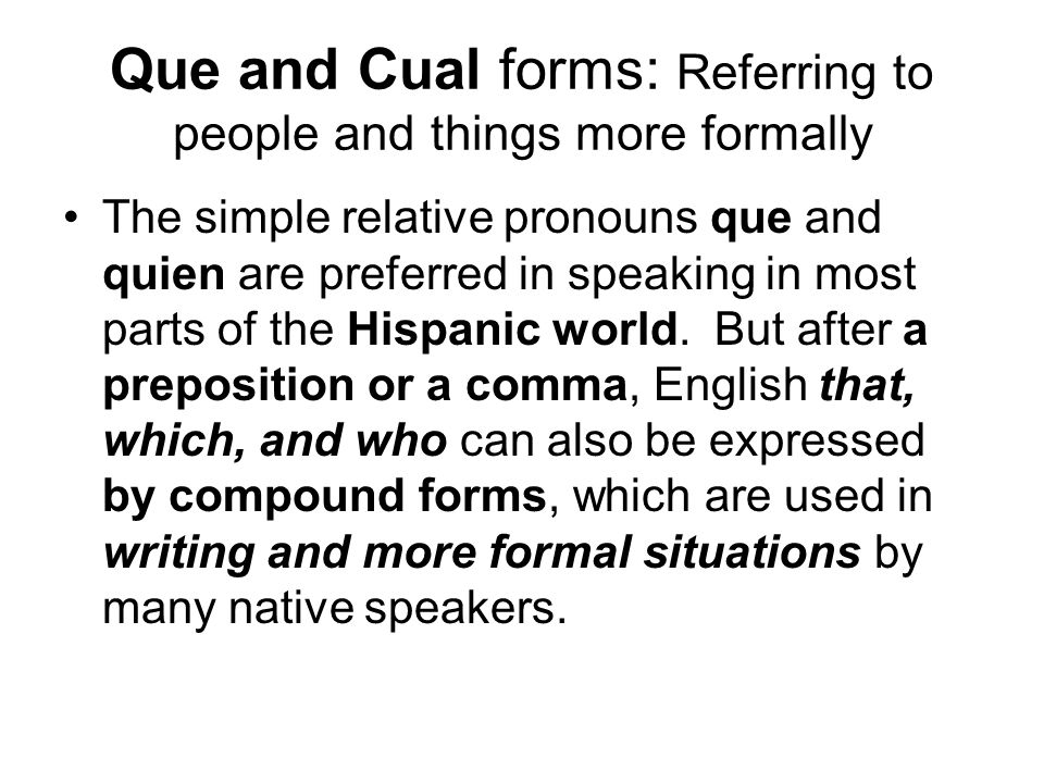 Que and Cual forms: Referring to people and things more formally The simple relative pronouns que and quien are preferred in speaking in most parts of
