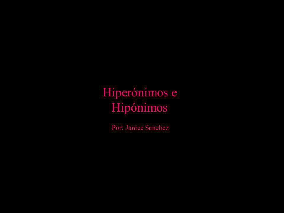 Hiperónimos e Hipónimos Por: Janice Sanchez