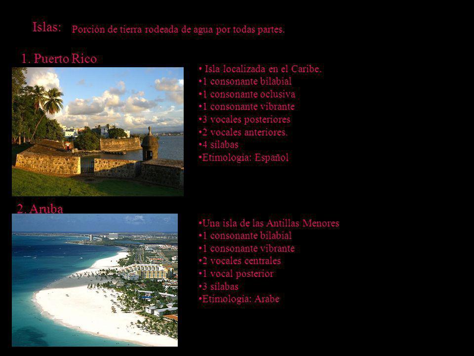 Islas: Porción de tierra rodeada de agua por todas partes. 1. Puerto Rico 2. Aruba Isla localizada en el Caribe. 1 consonante bilabial 1 consonante oc