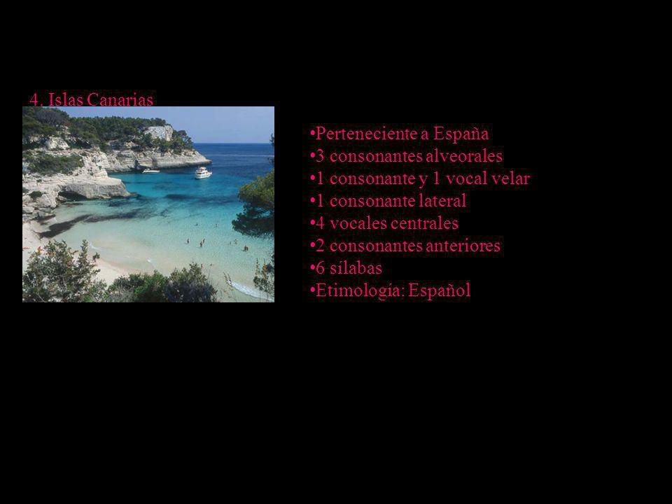 4. Islas Canarias Perteneciente a España 3 consonantes alveorales 1 consonante y 1 vocal velar 1 consonante lateral 4 vocales centrales 2 consonantes