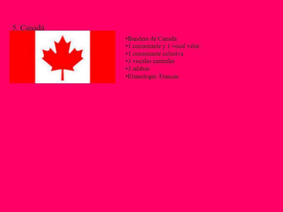 5. Canadá Bandera de Canadá 1 consonante y 1 vocal velar 1 consonante oclusiva 3 vocales centrales 3 sílabas Etimología: Francés
