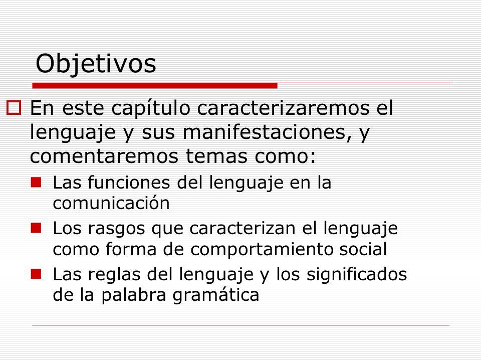 Objetivos En este capítulo caracterizaremos el lenguaje y sus manifestaciones, y comentaremos temas como: Las funciones del lenguaje en la comunicació