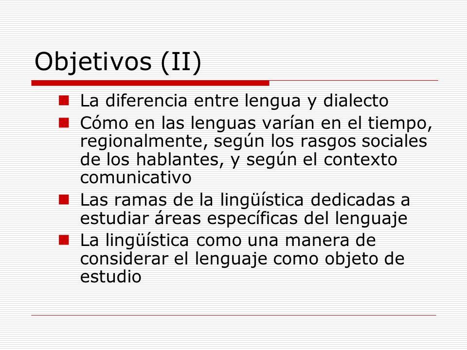 Objetivos (II) La diferencia entre lengua y dialecto Cómo en las lenguas varían en el tiempo, regionalmente, según los rasgos sociales de los hablante