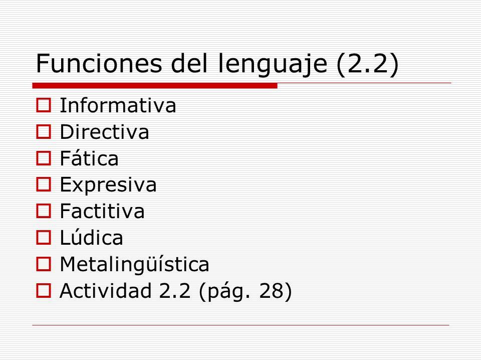 Funciones del lenguaje (2.2) Informativa Directiva Fática Expresiva Factitiva Lúdica Metalingüística Actividad 2.2 (pág. 28)