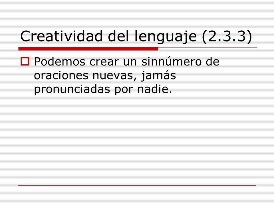 Creatividad del lenguaje (2.3.3) Podemos crear un sinnúmero de oraciones nuevas, jamás pronunciadas por nadie.