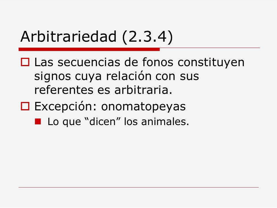 Arbitrariedad (2.3.4) Las secuencias de fonos constituyen signos cuya relación con sus referentes es arbitraria. Excepción: onomatopeyas Lo que dicen