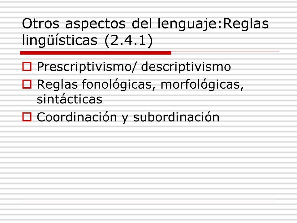 Otros aspectos del lenguaje:Reglas ling ü ísticas (2.4.1) Prescriptivismo/ descriptivismo Reglas fonológicas, morfológicas, sintácticas Coordinación y