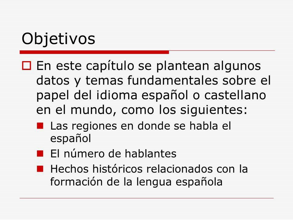 Objetivos En este capítulo se plantean algunos datos y temas fundamentales sobre el papel del idioma español o castellano en el mundo, como los siguie