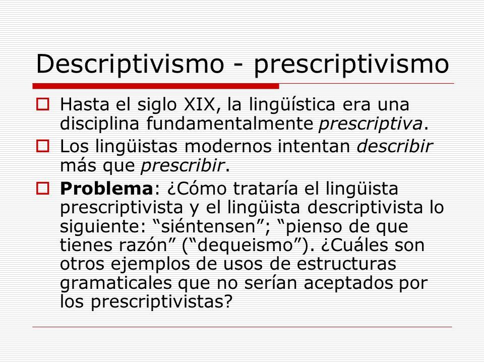 Descriptivismo - prescriptivismo Hasta el siglo XIX, la lingüística era una disciplina fundamentalmente prescriptiva. Los lingüistas modernos intentan