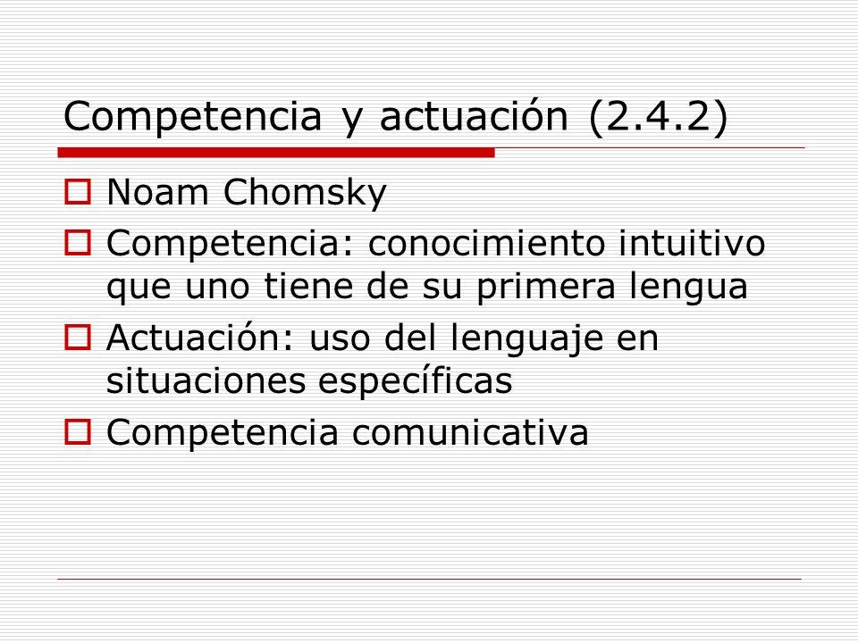 Competencia y actuación (2.4.2) Noam Chomsky Competencia: conocimiento intuitivo que uno tiene de su primera lengua Actuación: uso del lenguaje en sit