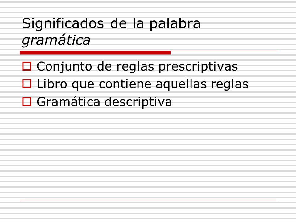 Significados de la palabra gramática Conjunto de reglas prescriptivas Libro que contiene aquellas reglas Gramática descriptiva