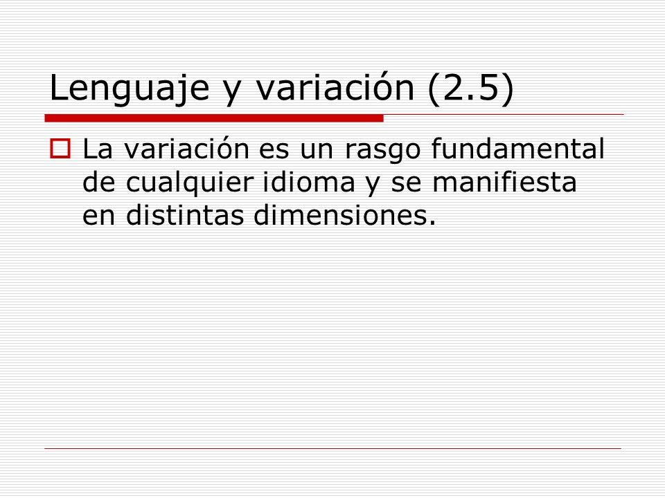 Lenguaje y variación (2.5) La variación es un rasgo fundamental de cualquier idioma y se manifiesta en distintas dimensiones.