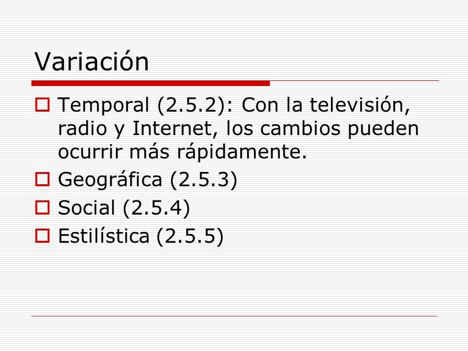 Variación Temporal (2.5.2): Con la televisión, radio y Internet, los cambios pueden ocurrir más rápidamente. Geográfica (2.5.3) Social (2.5.4) Estilís