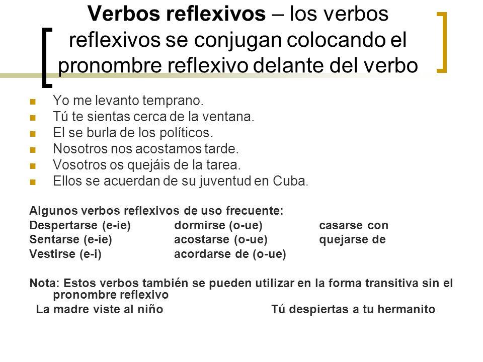 Verbos reflexivos – los verbos reflexivos se conjugan colocando el pronombre reflexivo delante del verbo Yo me levanto temprano. Tú te sientas cerca d