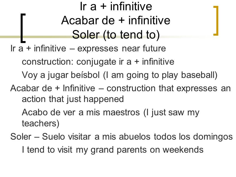 Ir a + infinitive Acabar de + infinitive Soler (to tend to) Ir a + infinitive – expresses near future construction: conjugate ir a + infinitive Voy a
