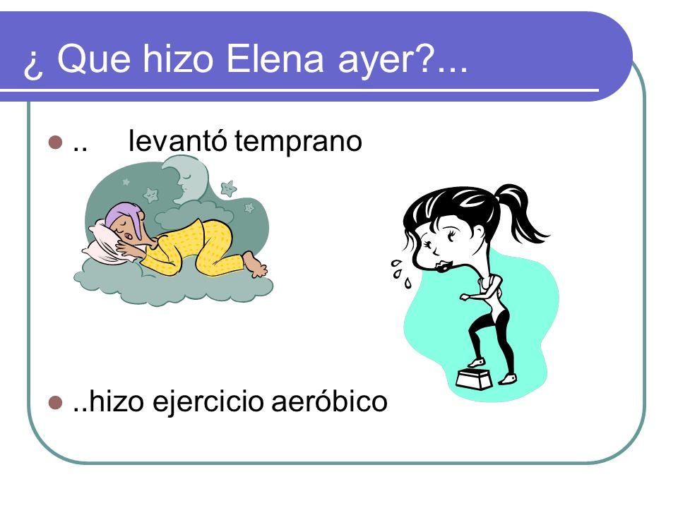 ¿ Que hizo Elena ayer?.....se levantó temprano..hizo ejercicio aeróbico