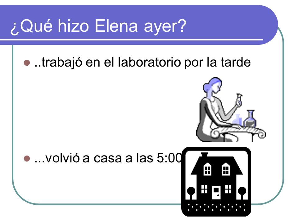 ¿Qué hizo Elena ayer?..trabajó en el laboratorio por la tarde...volvió a casa a las 5:00