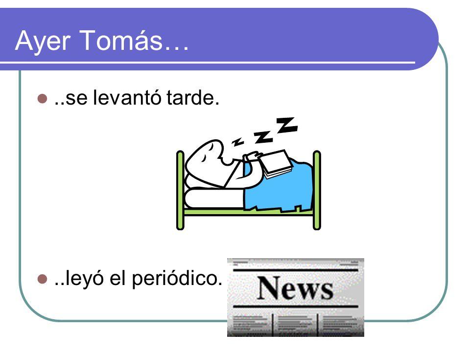 Ayer Tomás…..se levantó tarde...leyó el periódico.