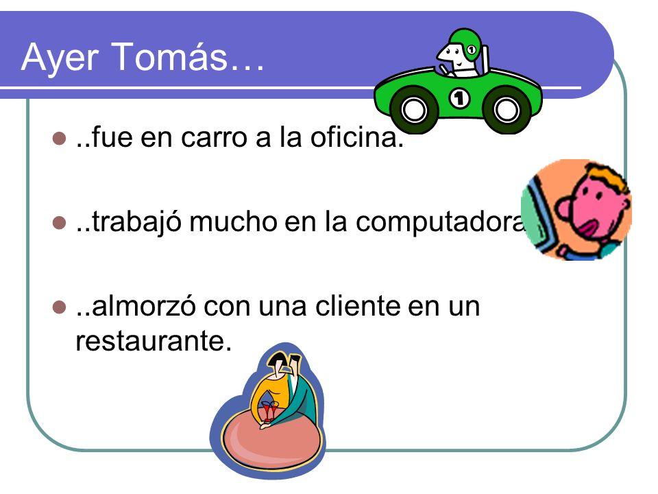 Ayer Tomás…..fue en carro a la oficina...trabajó mucho en la computadora...almorzó con una cliente en un restaurante.