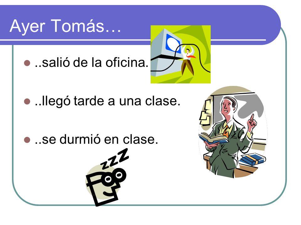 Ayer Tomás…..salió de la oficina...llegó tarde a una clase...se durmió en clase.