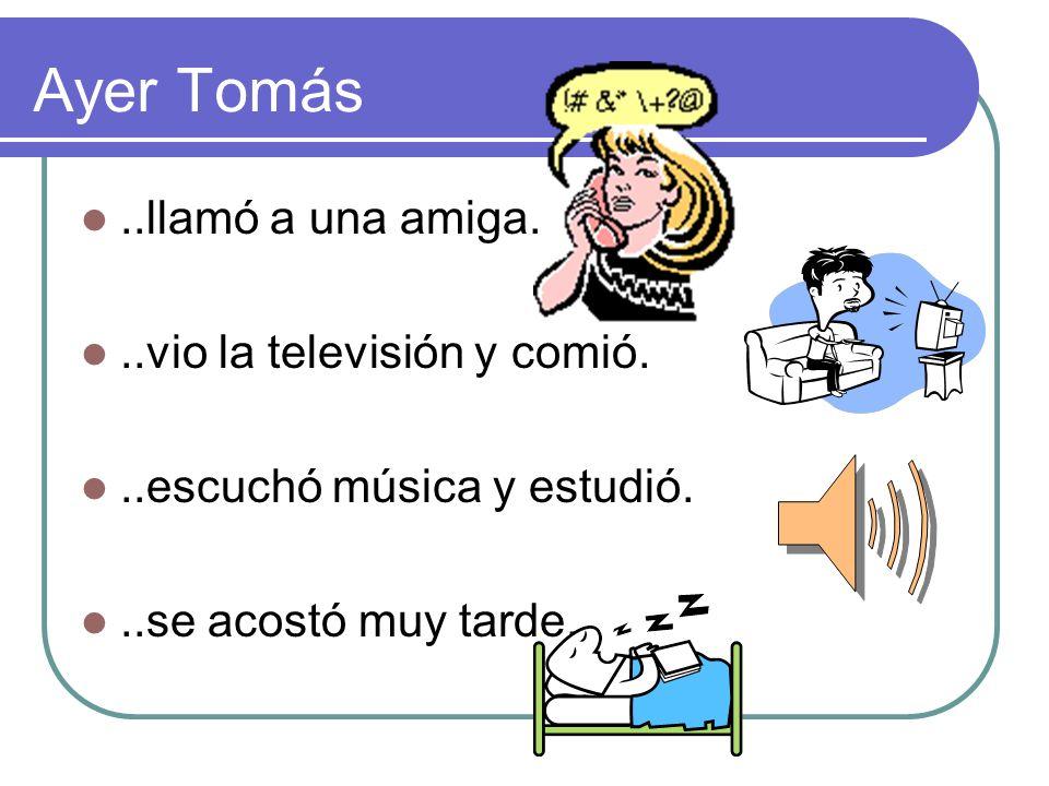 Ayer Tomás..llamó a una amiga...vio la televisión y comió...escuchó música y estudió...se acostó muy tarde.