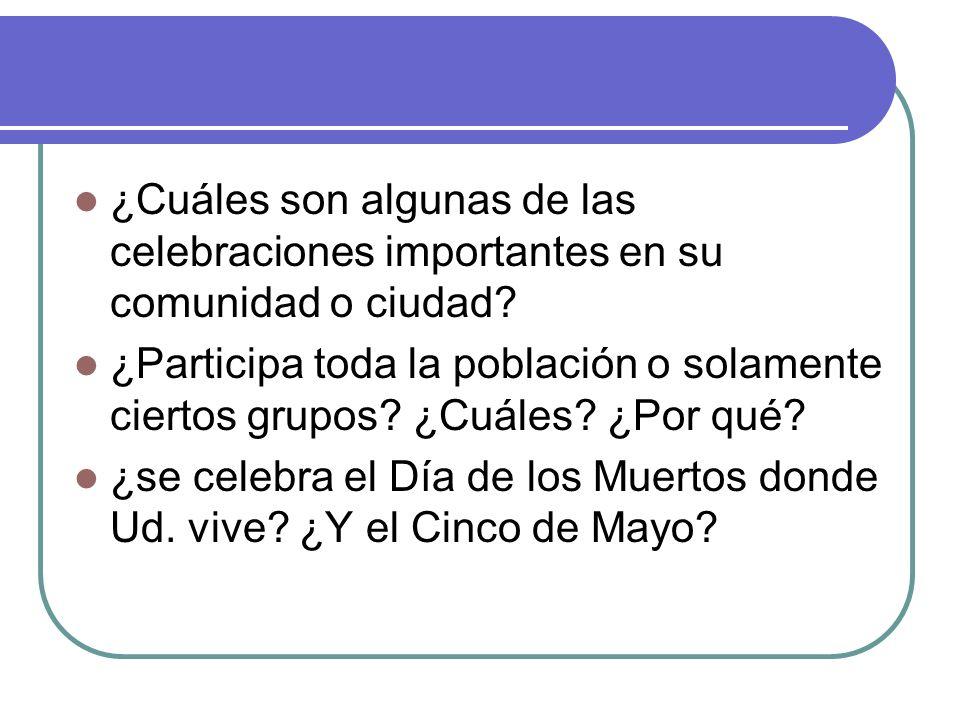 ¿Cuáles son algunas de las celebraciones importantes en su comunidad o ciudad? ¿Participa toda la población o solamente ciertos grupos? ¿Cuáles? ¿Por