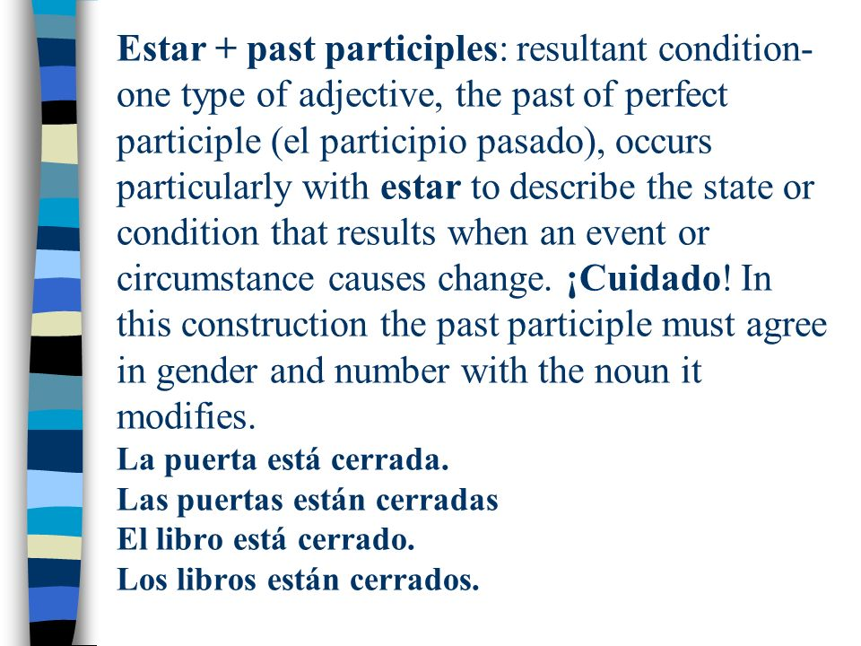 Estar + past participles: resultant condition- one type of adjective, the past of perfect participle (el participio pasado), occurs particularly with