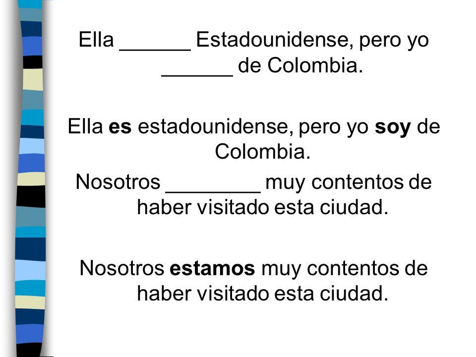 Ella ______ Estadounidense, pero yo ______ de Colombia.