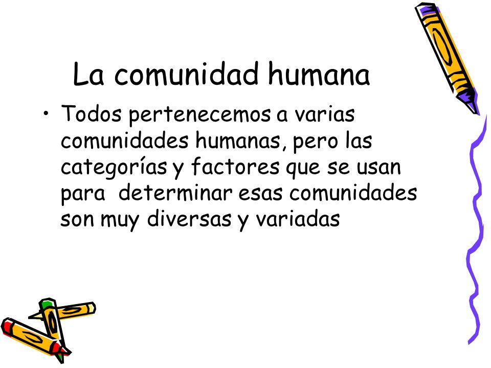 La comunidad humana Todos pertenecemos a varias comunidades humanas, pero las categorías y factores que se usan para determinar esas comunidades son m