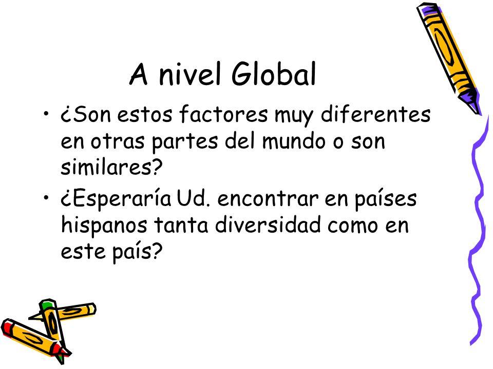 A nivel Global ¿Son estos factores muy diferentes en otras partes del mundo o son similares? ¿Esperaría Ud. encontrar en países hispanos tanta diversi