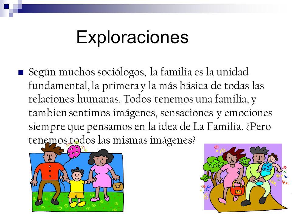 Exploraciones Según muchos sociólogos, la familia es la unidad fundamental, la primera y la más básica de todas las relaciones humanas. Todos tenemos