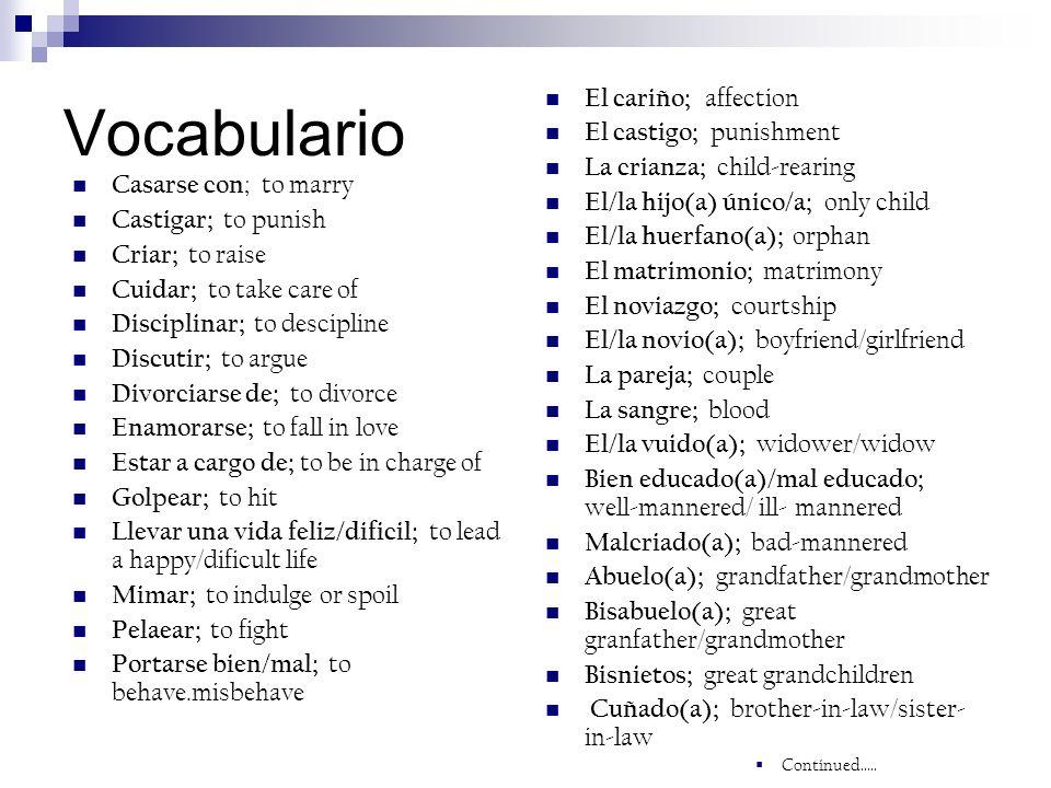Vocabulario Casarse con ; to marry Castigar; to punish Criar; to raise Cuidar; to take care of Disciplinar; to descipline Discutir; to argue Divorciar