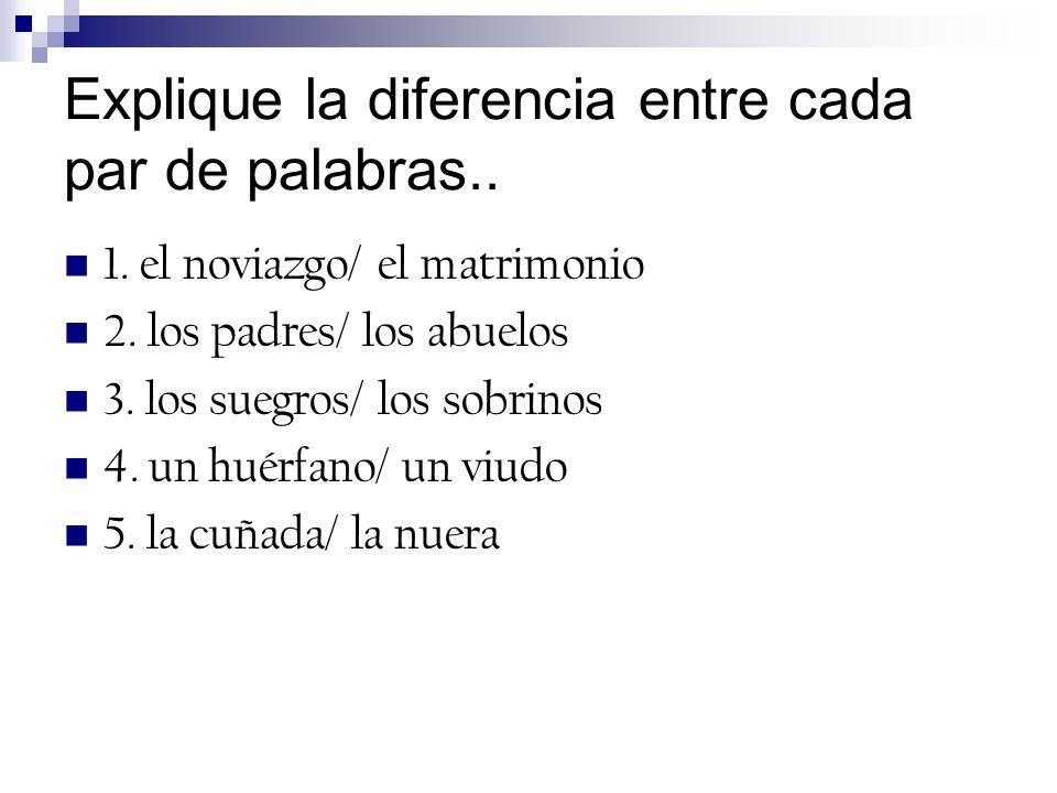 Explique la diferencia entre cada par de palabras.. 1. el noviazgo/ el matrimonio 2. los padres/ los abuelos 3. los suegros/ los sobrinos 4. un huérfa