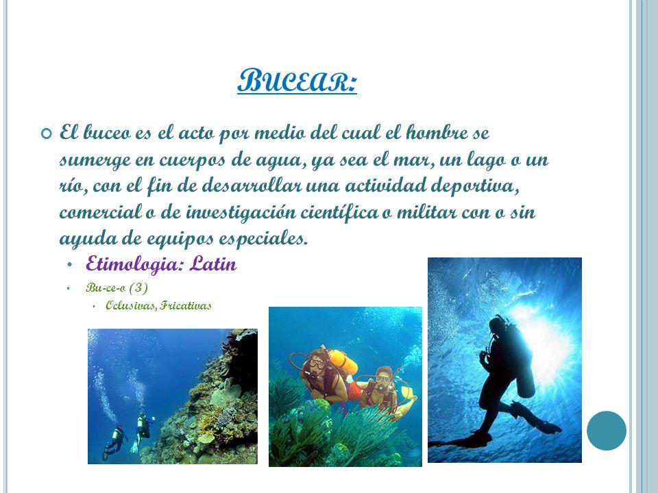 B UCEAR : El buceo es el acto por medio del cual el hombre se sumerge en cuerpos de agua, ya sea el mar, un lago o un río, con el fin de desarrollar u