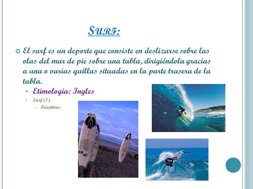 S URF : El surf es un deporte que consiste en deslizarse sobre las olas del mar de pie sobre una tabla, dirigiéndola gracias a una o varias quillas si