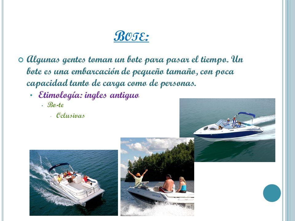 B OTE : Algunas gentes toman un bote para pasar el tiempo. Un bote es una embarcación de pequeño tamaño, con poca capacidad tanto de carga como de per