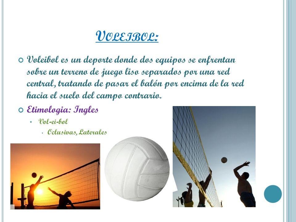 V OLEIBOL : Voleibol es un deporte donde dos equipos se enfrentan sobre un terreno de juego liso separados por una red central, tratando de pasar el b