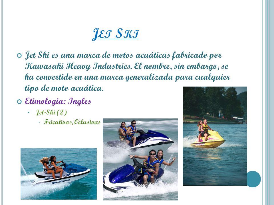 J ET S KI Jet Ski es una marca de motos acuáticas fabricado por Kawasaki Heavy Industries. El nombre, sin embargo, se ha convertido en una marca gener