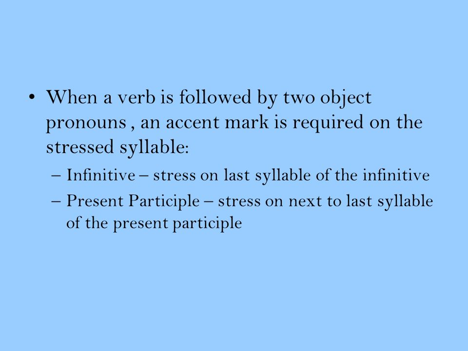 When a verb is followed by two object pronouns, an accent mark is required on the stressed syllable: –Infinitive – stress on last syllable of the infi