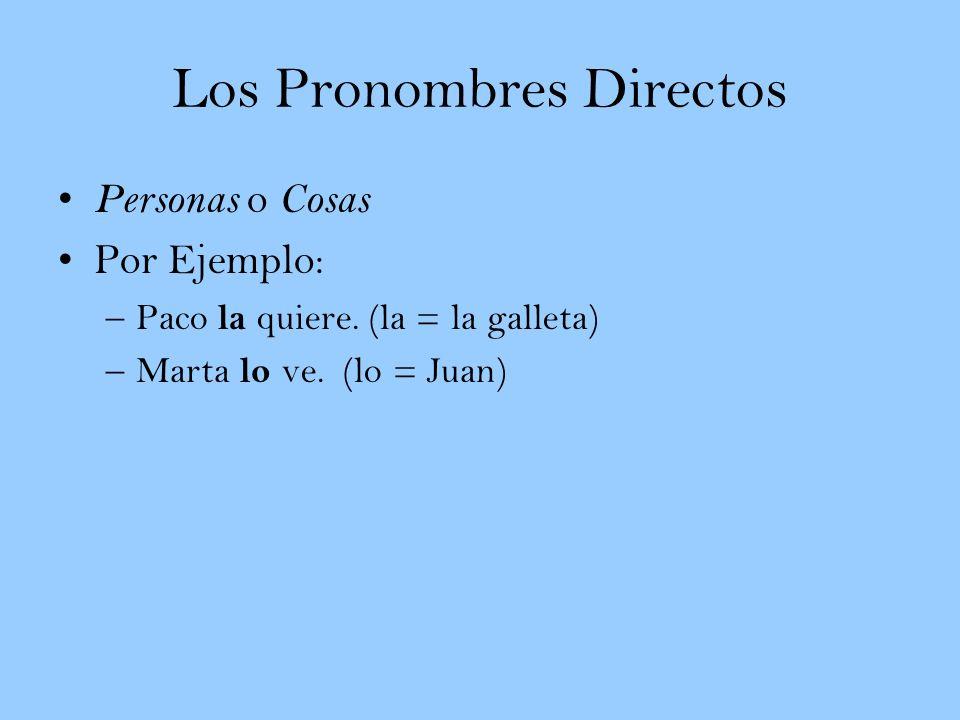 Los Pronombres Directos Personas o Cosas Por Ejemplo: –Paco la quiere. (la = la galleta) –Marta lo ve. (lo = Juan)