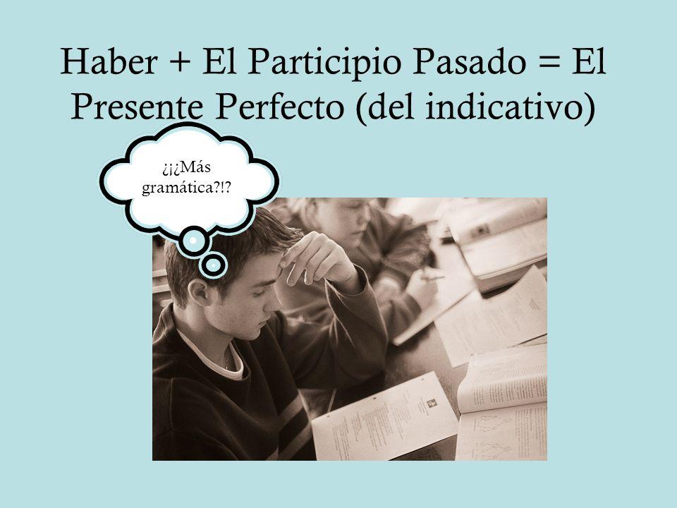 Haber + El Participio Pasado = El Presente Perfecto (del indicativo) ¿¡¿Más gramática?!?