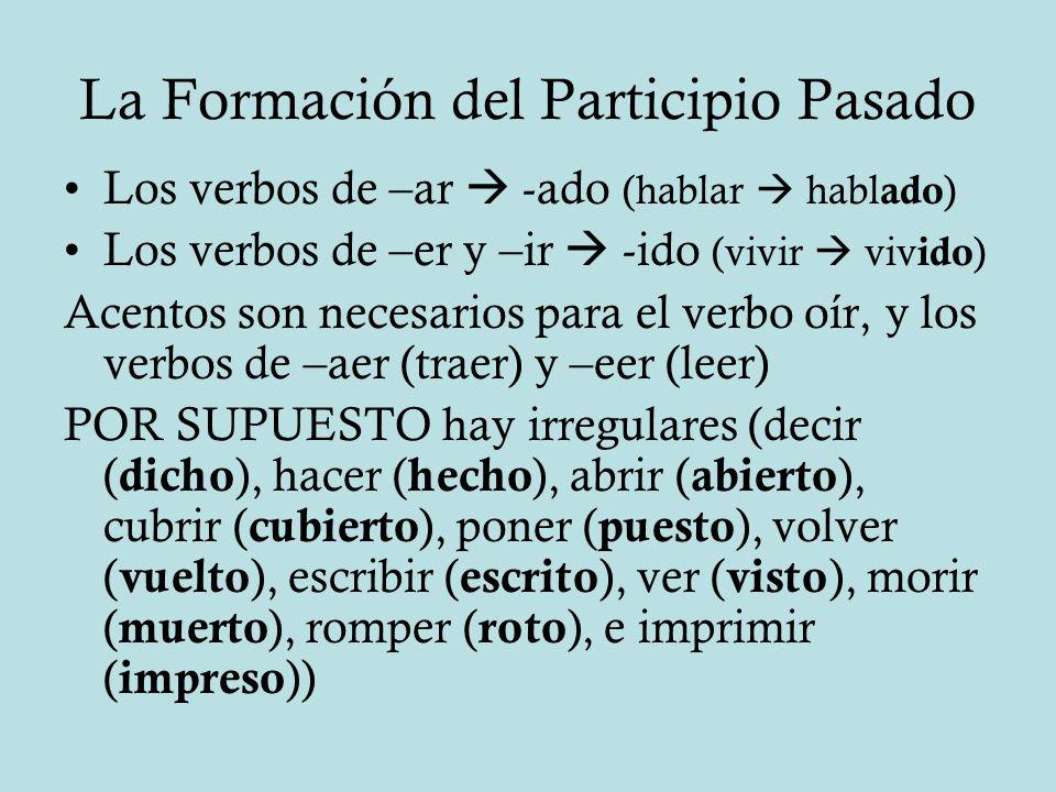 La Formación del Participio Pasado Los verbos de –ar -ado (hablar habl ado ) Los verbos de –er y –ir -ido (vivir viv ido ) Acentos son necesarios para