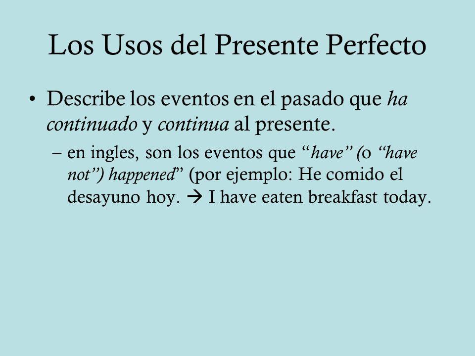 Los Usos del Presente Perfecto Describe los eventos en el pasado que ha continuado y continua al presente. –en ingles, son los eventos que have ( o ha